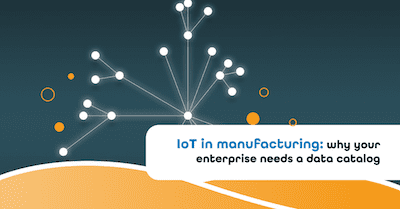 IoT in manufacturing: why your enterprise needs a data catalog